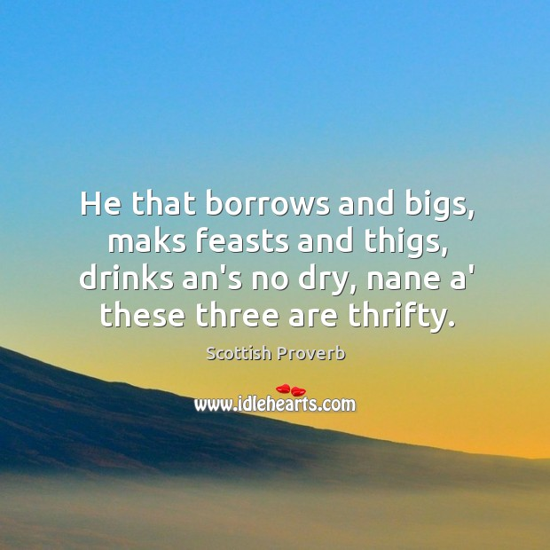 He that borrows and bigs, maks feasts and thigs Scottish Proverbs Image