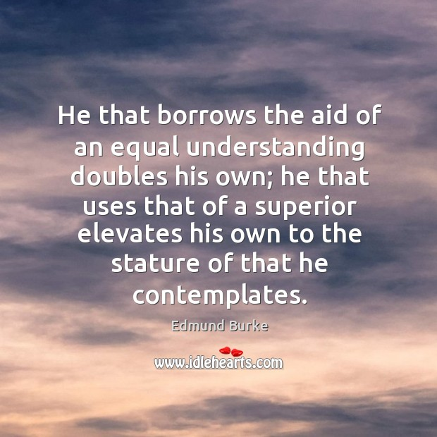 Image, He that borrows the aid of an equal understanding doubles his own;