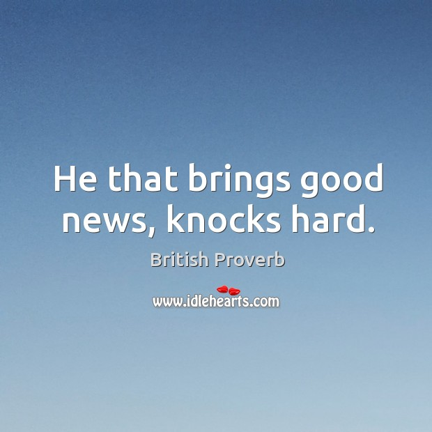 He that brings good news, knocks hard. British Proverbs Image
