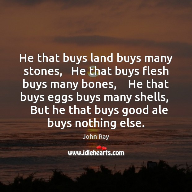 He that buys land buys many stones,   He that buys flesh buys Image
