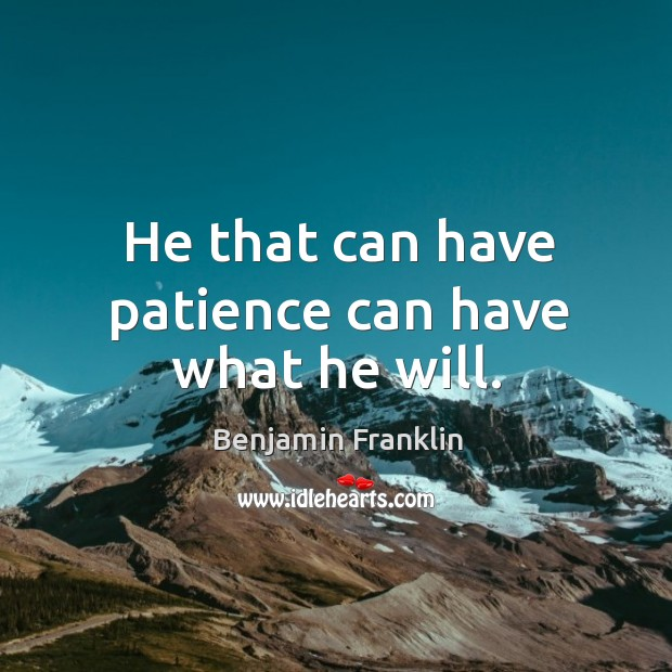 Image, He that can have patience can have what he will.
