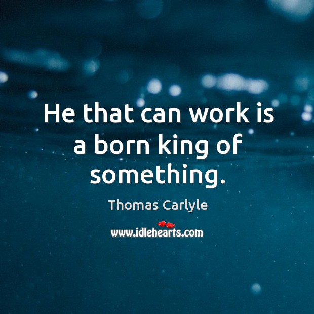 He that can work is a born king of something. Image