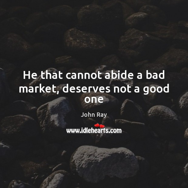 He that cannot abide a bad market, deserves not a good one Image