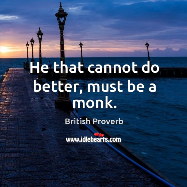 He that cannot do better, must be a monk. British Proverbs Image