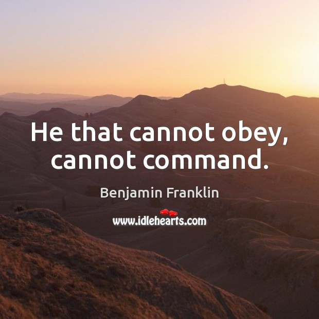 He that cannot obey, cannot command. Benjamin Franklin Picture Quote