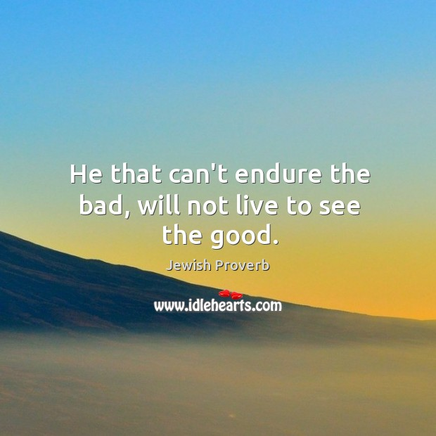 He that can't endure the bad, will not live to see the good. Jewish Proverbs Image