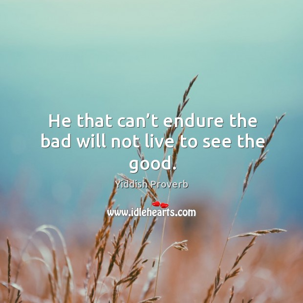 He that can't endure the bad will not live to see the good. Yiddish Proverbs Image