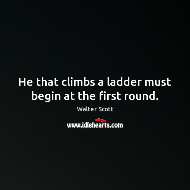 He that climbs a ladder must begin at the first round. Walter Scott Picture Quote