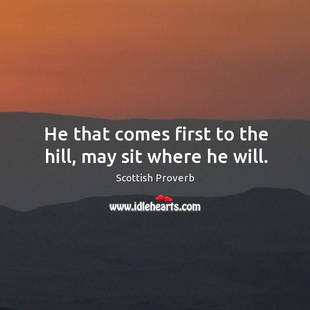 Image, He that comes first to the hill, may sit where he will.