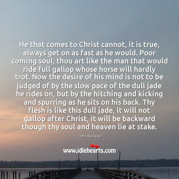 He that comes to Christ cannot, it is true, always get on John Bunyan Picture Quote