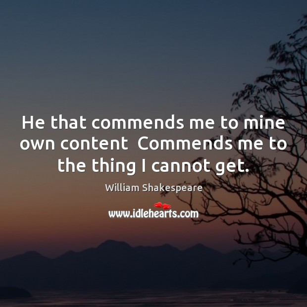 He that commends me to mine own content  Commends me to the thing I cannot get. Image