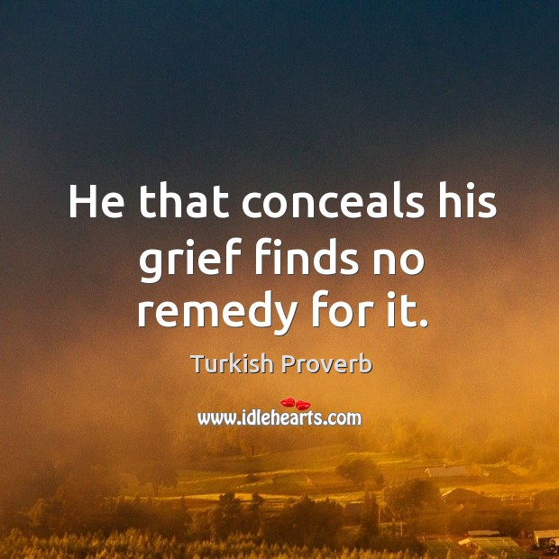 He that conceals his grief finds no remedy for it. Turkish Proverbs Image