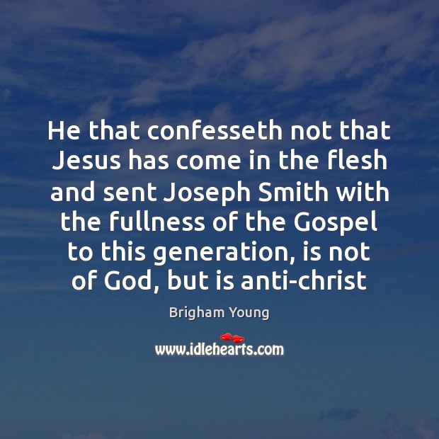 He that confesseth not that Jesus has come in the flesh and Brigham Young Picture Quote