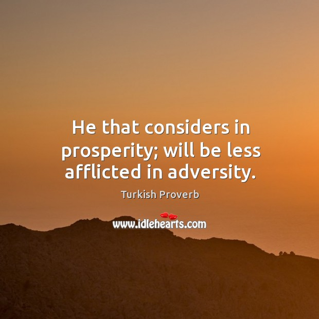 He that considers in prosperity; will be less afflicted in adversity. Turkish Proverbs Image