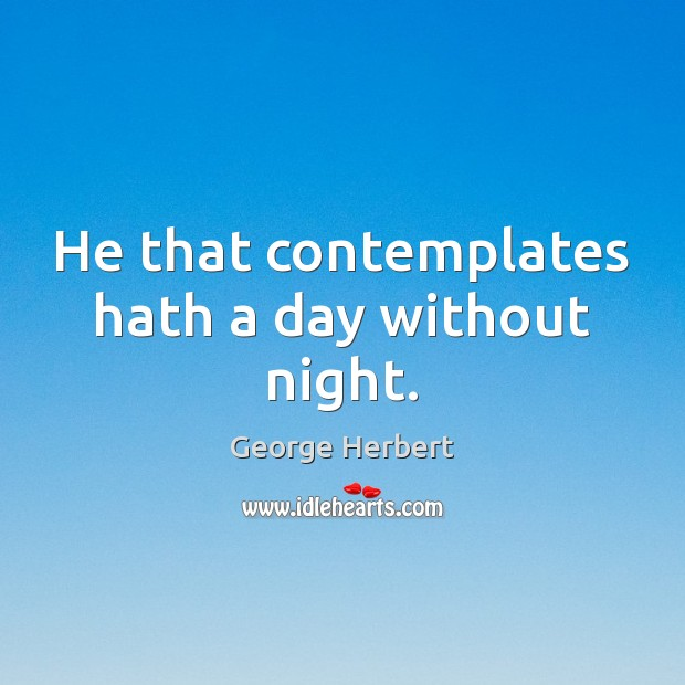 He that contemplates hath a day without night. Image