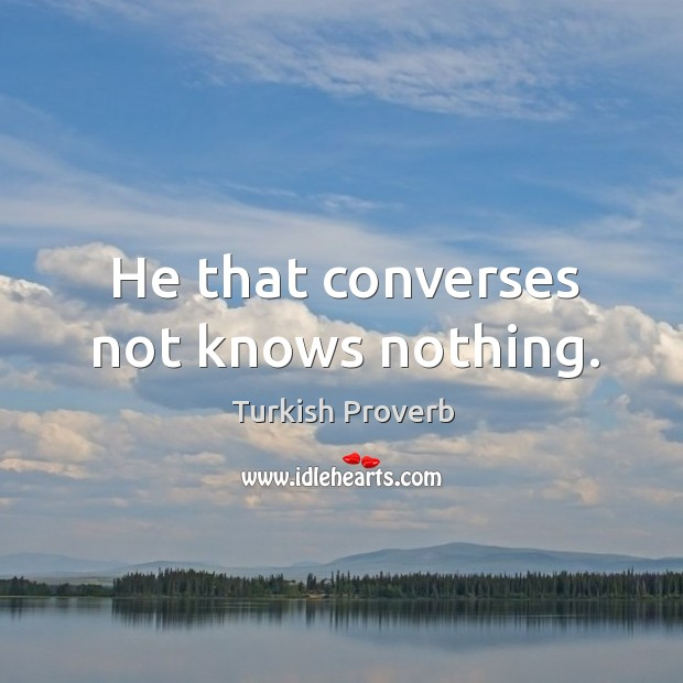He that converses not knows nothing. Turkish Proverbs Image