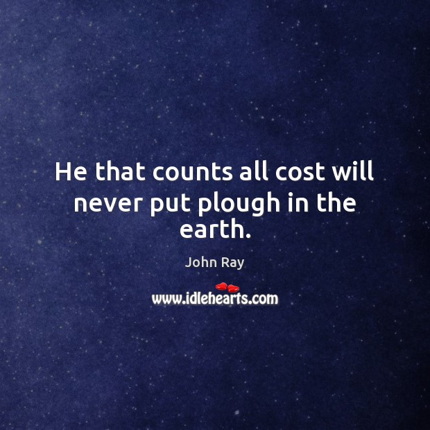 He that counts all cost will never put plough in the earth. John Ray Picture Quote