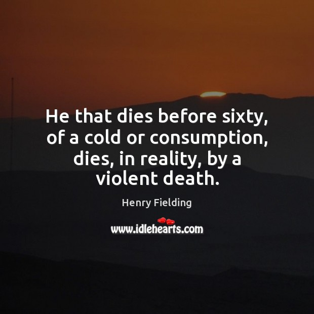 He that dies before sixty, of a cold or consumption, dies, in reality, by a violent death. Henry Fielding Picture Quote