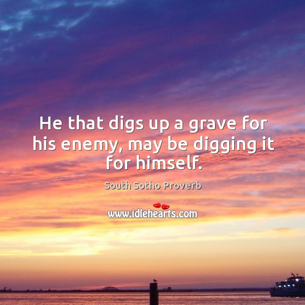 He that digs up a grave for his enemy, may be digging it for himself. South Sotho Proverbs Image