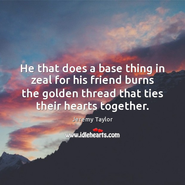 He that does a base thing in zeal for his friend burns Jeremy Taylor Picture Quote