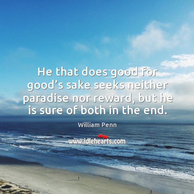He that does good for good's sake seeks neither paradise nor reward, but he is sure of both in the end. Image