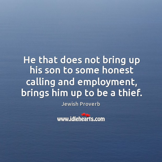 Image, He that does not bring up his son to some honest calling and employment, brings him up to be a thief.