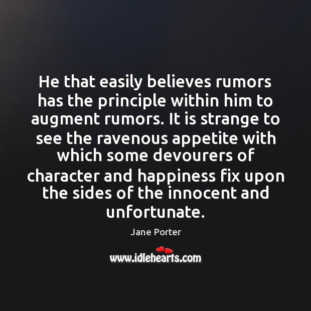 He that easily believes rumors has the principle within him to augment Jane Porter Picture Quote