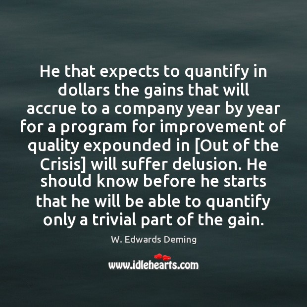 He that expects to quantify in dollars the gains that will accrue W. Edwards Deming Picture Quote
