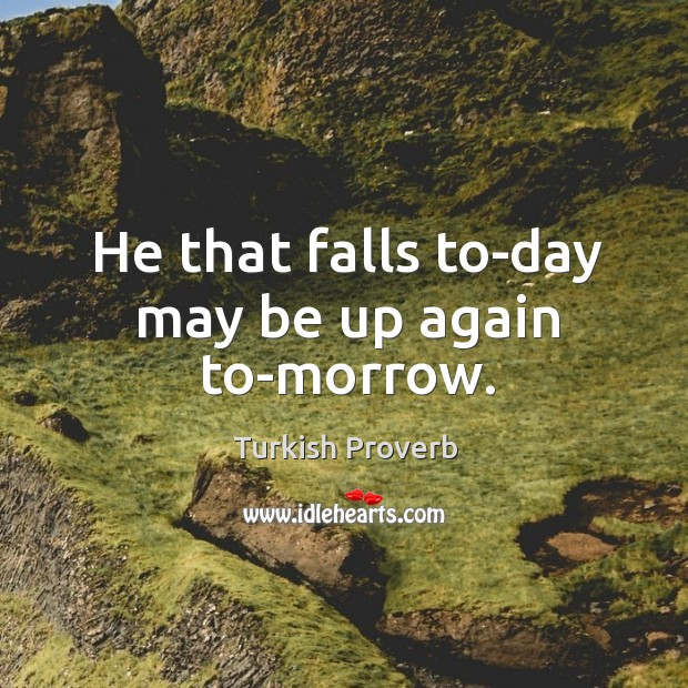 He that falls to-day may be up again to-morrow. Turkish Proverbs Image