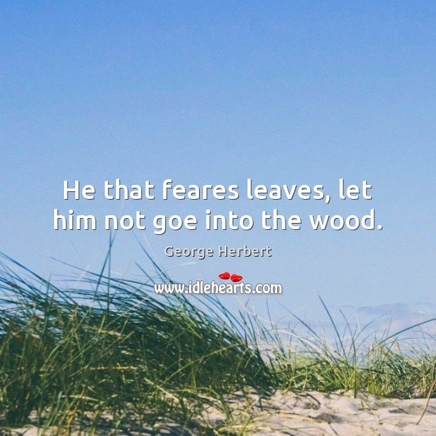 He that feares leaves, let him not goe into the wood. Image