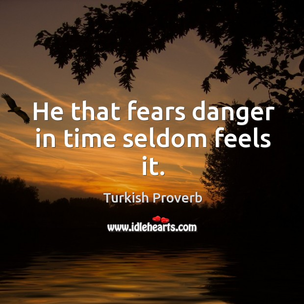 He that fears danger in time seldom feels it. Turkish Proverbs Image
