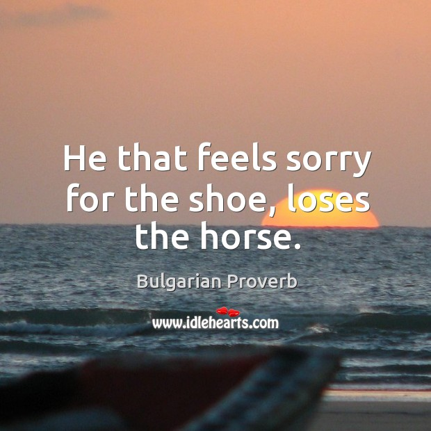 He that feels sorry for the shoe, loses the horse. Bulgarian Proverbs Image