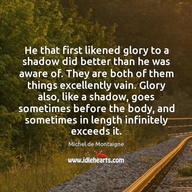 Image, He that first likened glory to a shadow did better than he