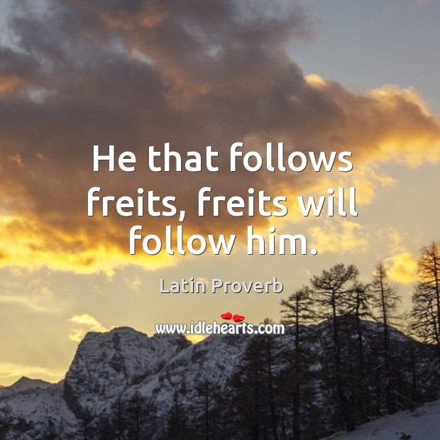 Image, He that follows freits, freits will follow him.