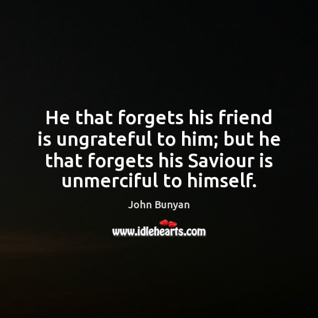 He that forgets his friend is ungrateful to him; but he that Image
