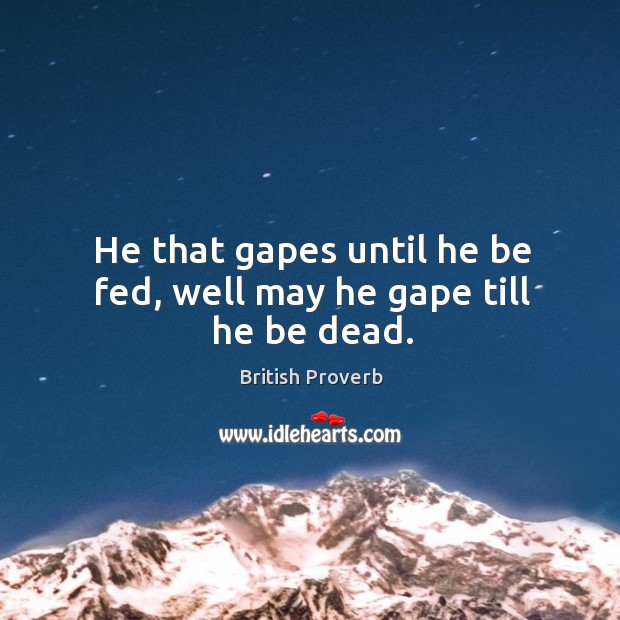 Image, He that gapes until he be fed, well may he gape till he be dead.