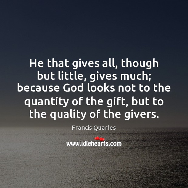 He that gives all, though but little, gives much; because God looks Francis Quarles Picture Quote
