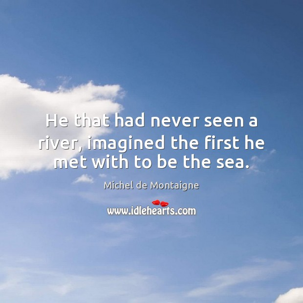 Image, He that had never seen a river, imagined the first he met with to be the sea.