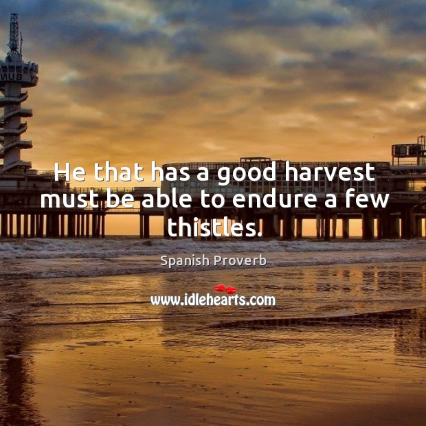 Image, He that has a good harvest must be able to endure a few thistles.