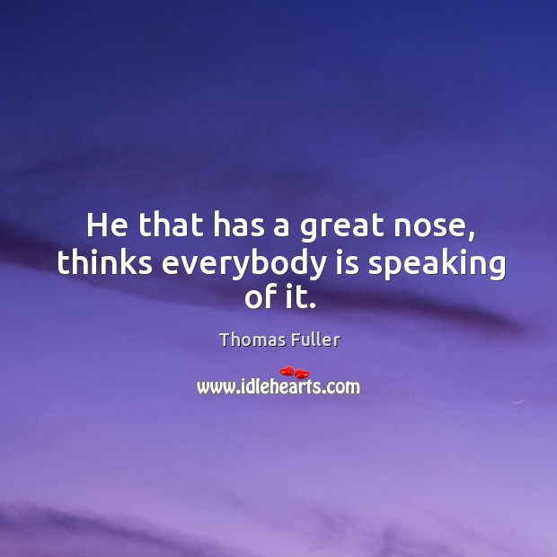 He that has a great nose, thinks everybody is speaking of it. Thomas Fuller Picture Quote
