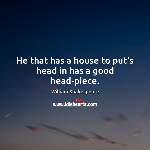 He that has a house to put's head in has a good head-piece. Image