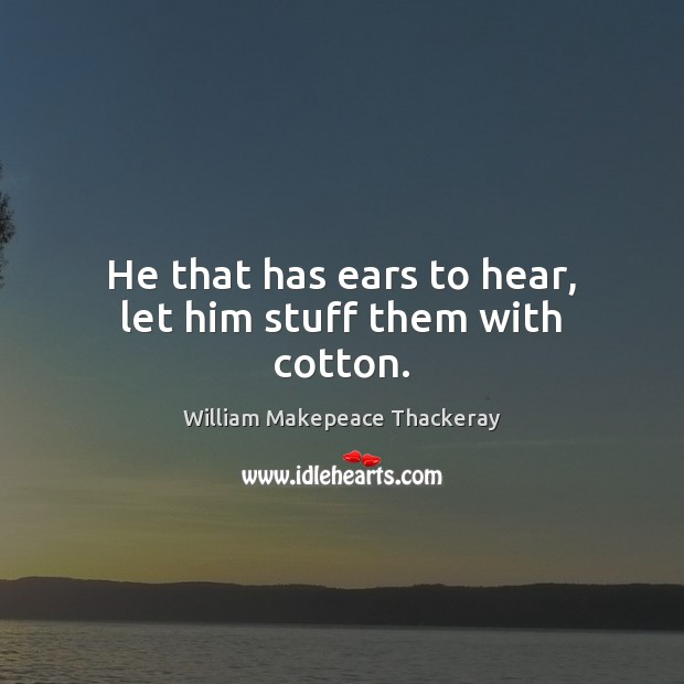 He that has ears to hear, let him stuff them with cotton. William Makepeace Thackeray Picture Quote