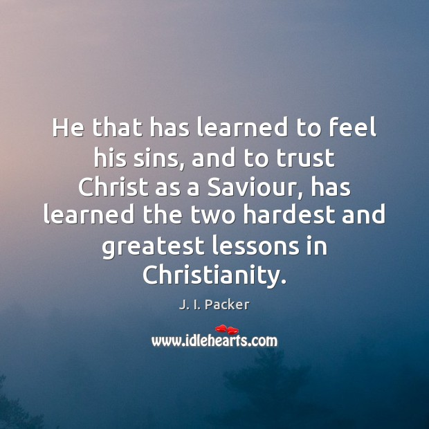 He that has learned to feel his sins, and to trust Christ J. I. Packer Picture Quote