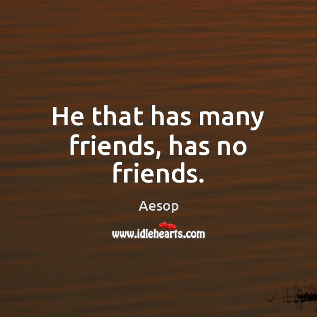 Image, He that has many friends, has no friends.