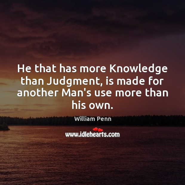 Image, He that has more Knowledge than Judgment, is made for another Man's use more than his own.