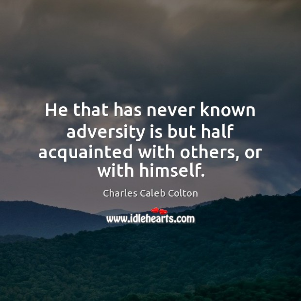 He that has never known adversity is but half acquainted with others, or with himself. Image