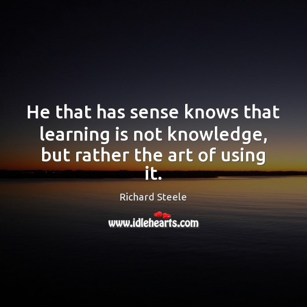 He that has sense knows that learning is not knowledge, but rather the art of using it. Learning Quotes Image