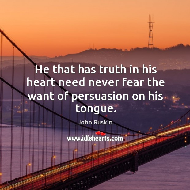 Image, He that has truth in his heart need never fear the want of persuasion on his tongue.