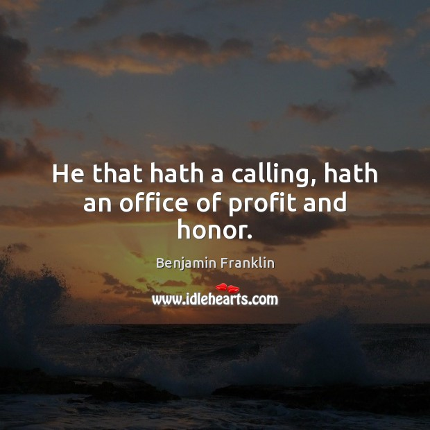 Image, He that hath a calling, hath an office of profit and honor.