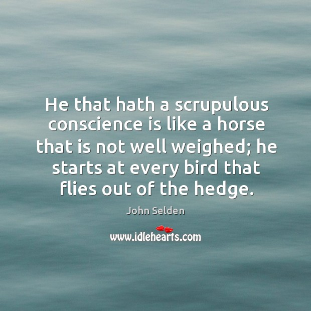 He that hath a scrupulous conscience is like a horse that is John Selden Picture Quote